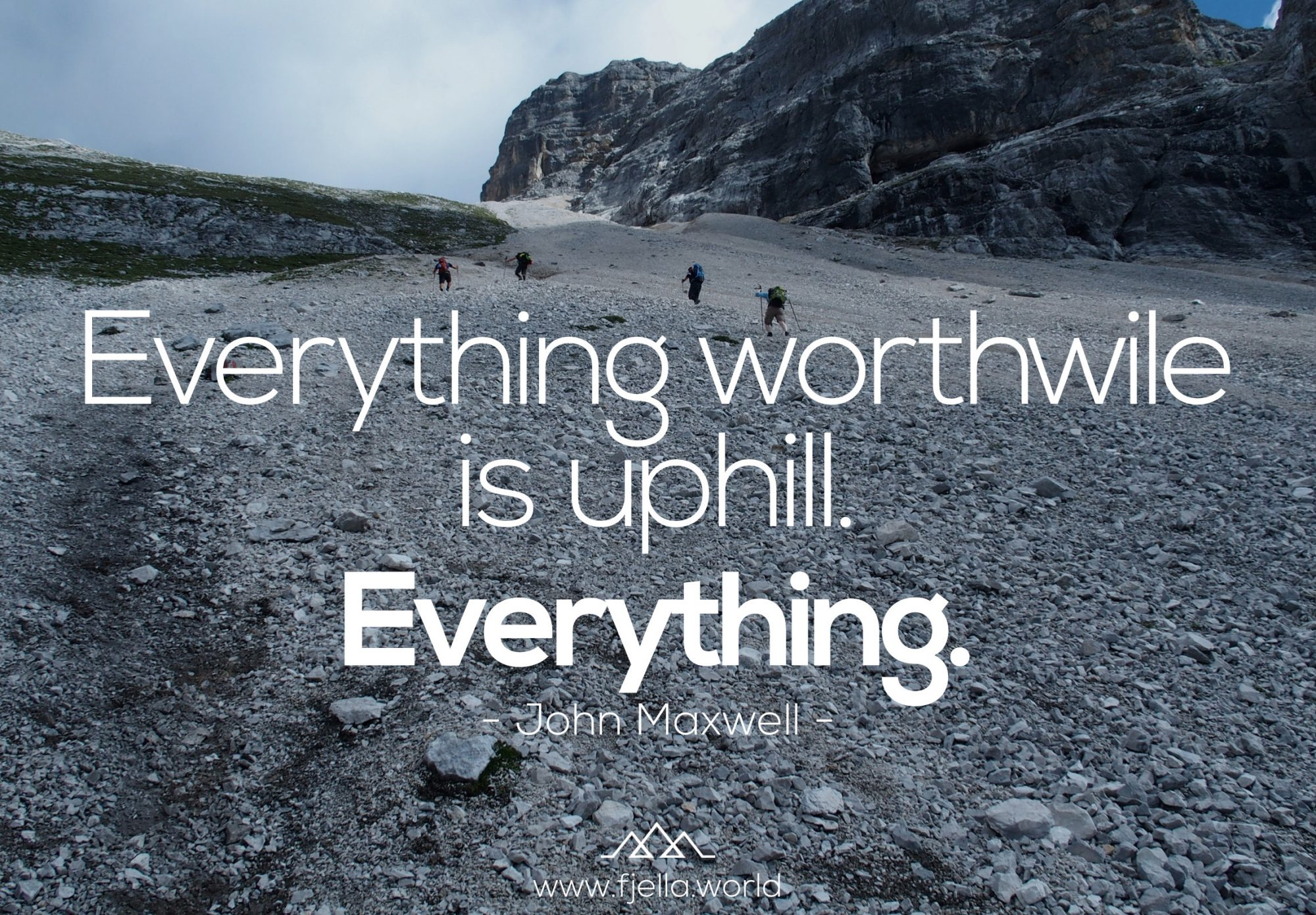 Everything worthwile is uphill. Everything. John Maxwell. Bergzitat, Zitate, Sprüche, Bergzitate, Hiking Quotes