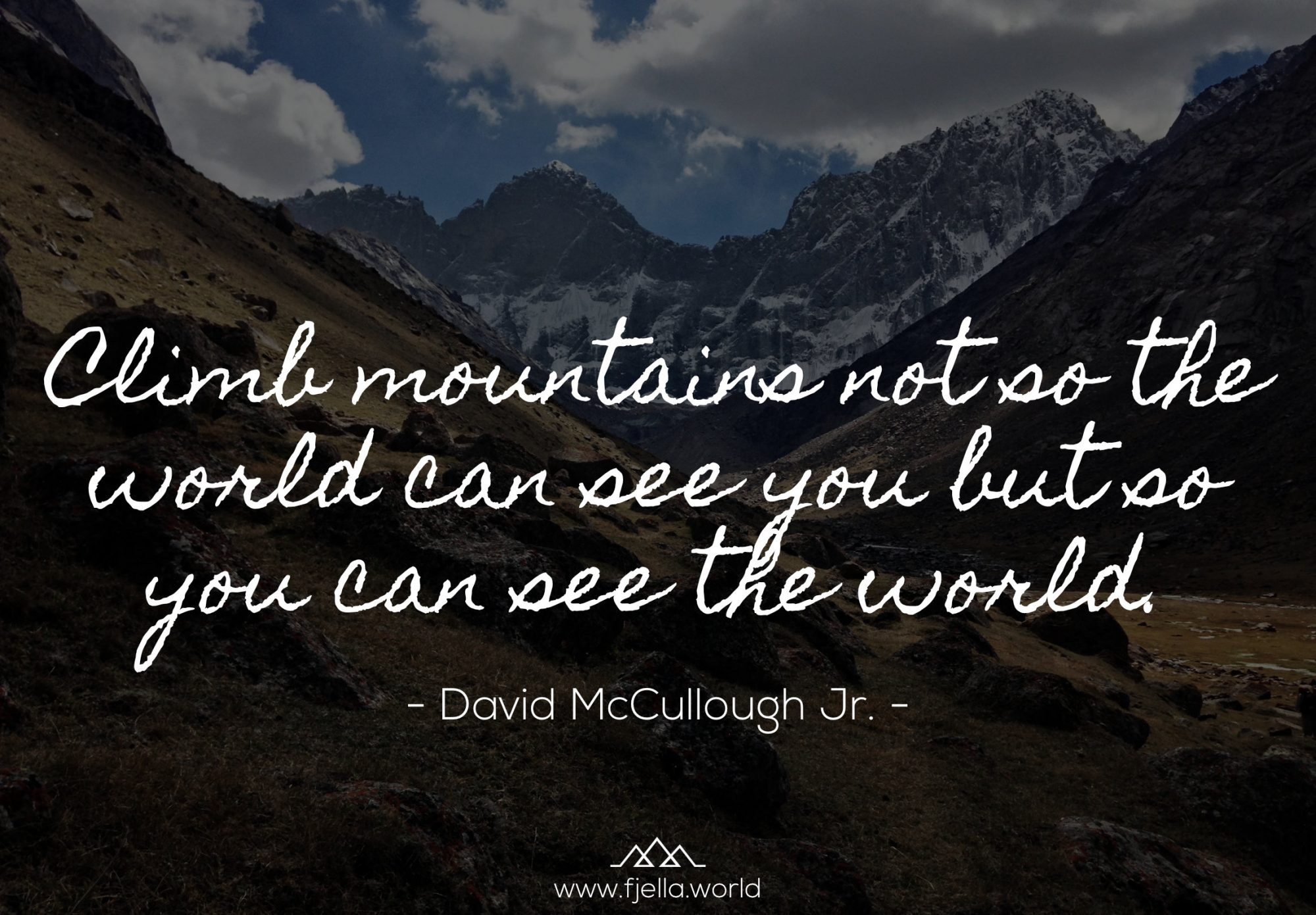 Climb mountains not so the world can see you but so you can see the world